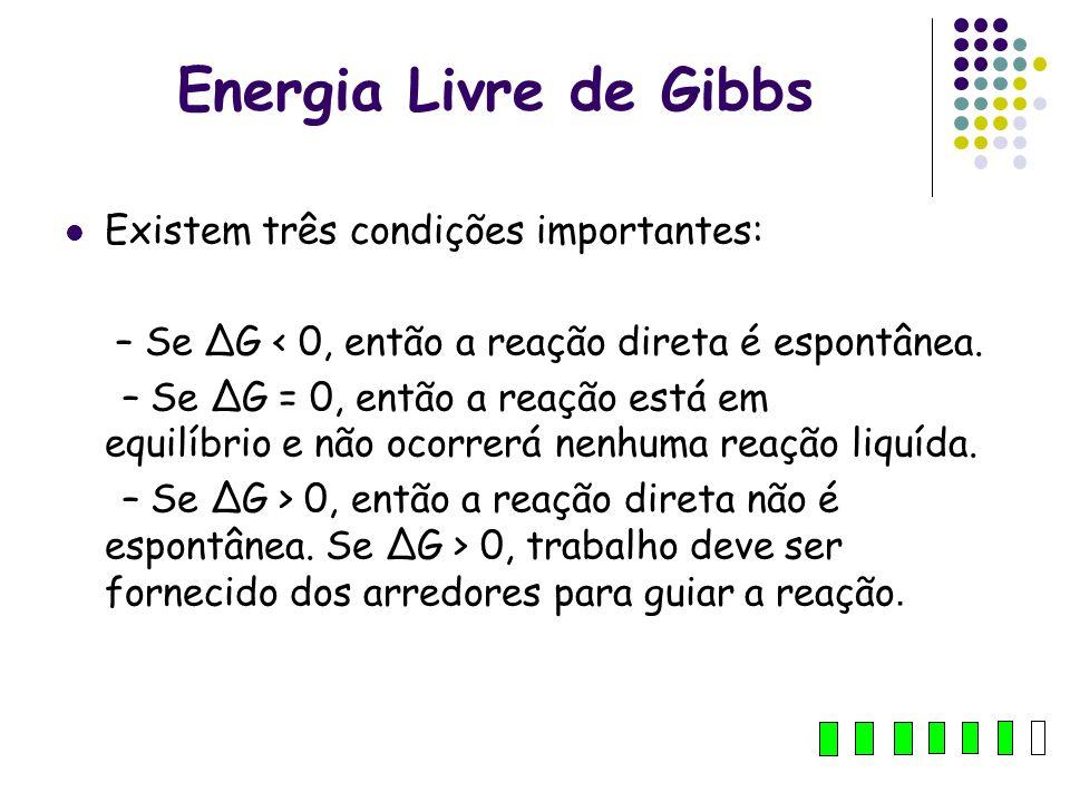 Energia Livre de Gibbs Existem três condições importantes: – Se ΔG < 0, então a reação direta é espontânea. – Se ΔG = 0, então a reação está em equilí