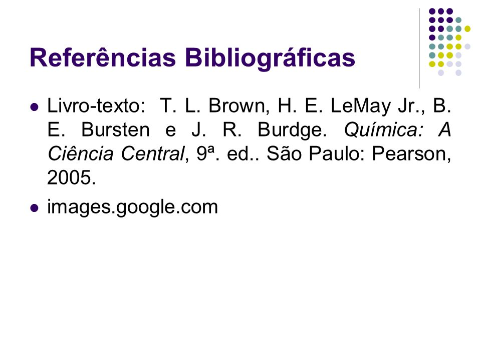 Referências Bibliográficas Livro-texto: T. L. Brown, H. E. LeMay Jr., B. E. Bursten e J. R. Burdge. Química: A Ciência Central, 9ª. ed.. São Paulo: Pe
