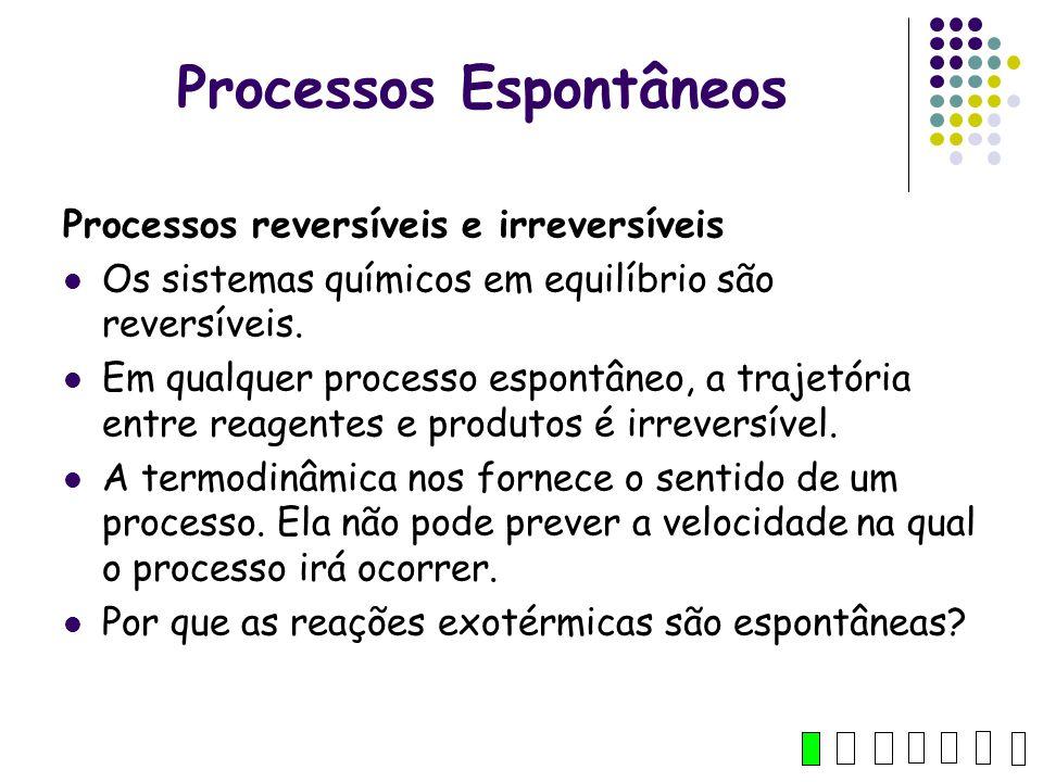 Processos Espontâneos Processos reversíveis e irreversíveis Os sistemas químicos em equilíbrio são reversíveis. Em qualquer processo espontâneo, a tra