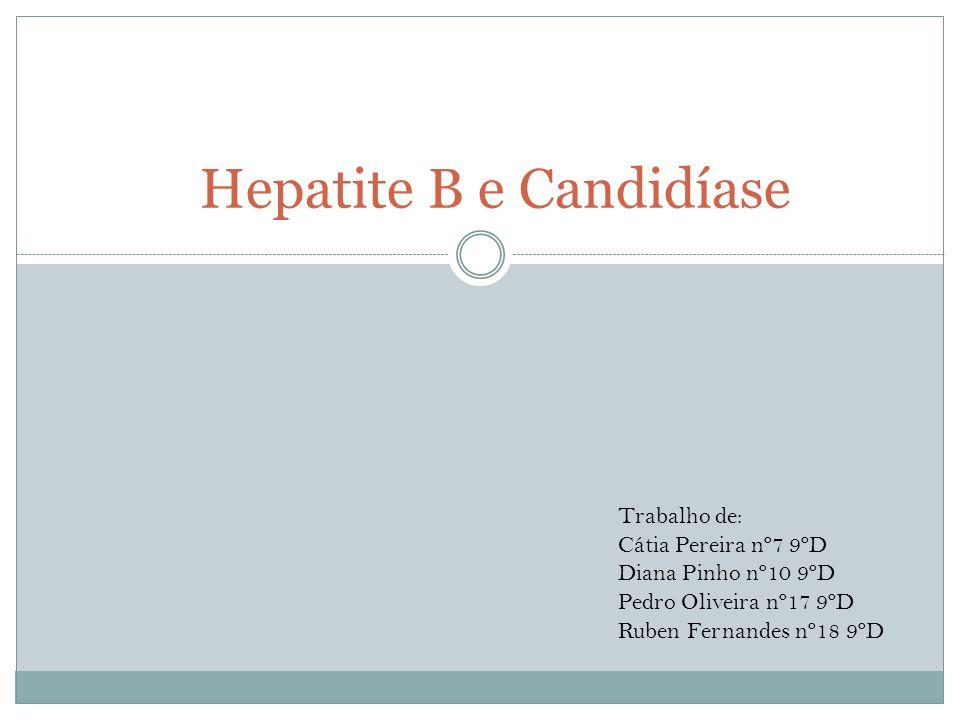 Hepatite B e Candidíase Trabalho de: Cátia Pereira nº7 9ºD Diana Pinho nº10 9ºD Pedro Oliveira nº17 9ºD Ruben Fernandes nº18 9ºD