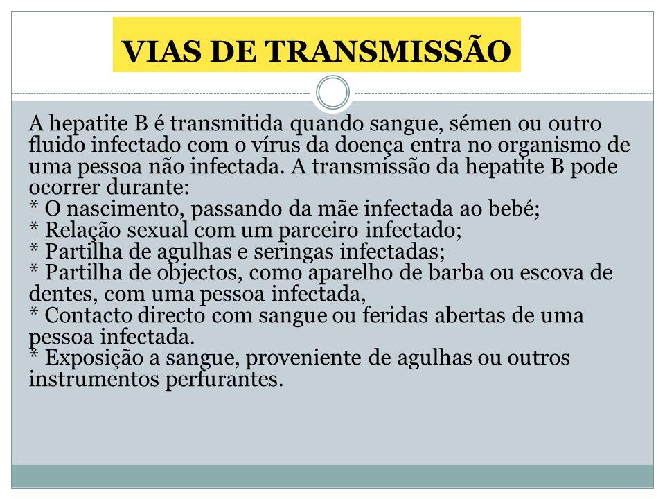 VIAS DE TRANSMISSÃO A hepatite B é transmitida quando sangue, sémen ou outro fluido infectado com o vírus da doença entra no organismo de uma pessoa não infectada.
