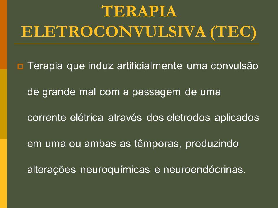 TERAPIA ELETROCONVULSIVA (TEC)  Terapia que induz artificialmente uma convulsão de grande mal com a passagem de uma corrente elétrica através dos ele