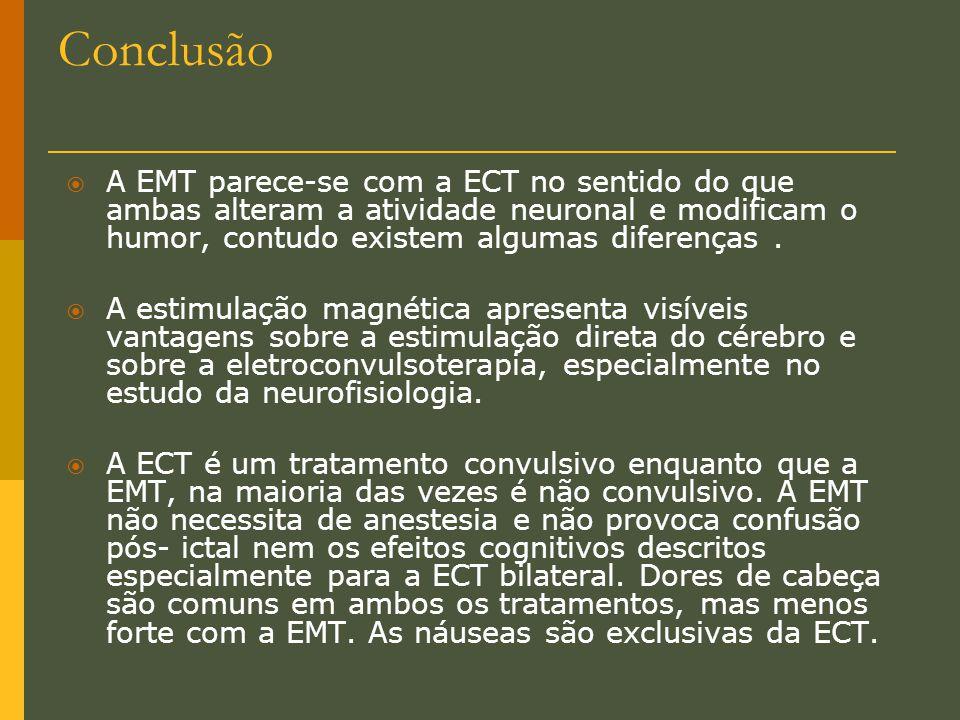 Conclusão  A EMT parece-se com a ECT no sentido do que ambas alteram a atividade neuronal e modificam o humor, contudo existem algumas diferenças. 