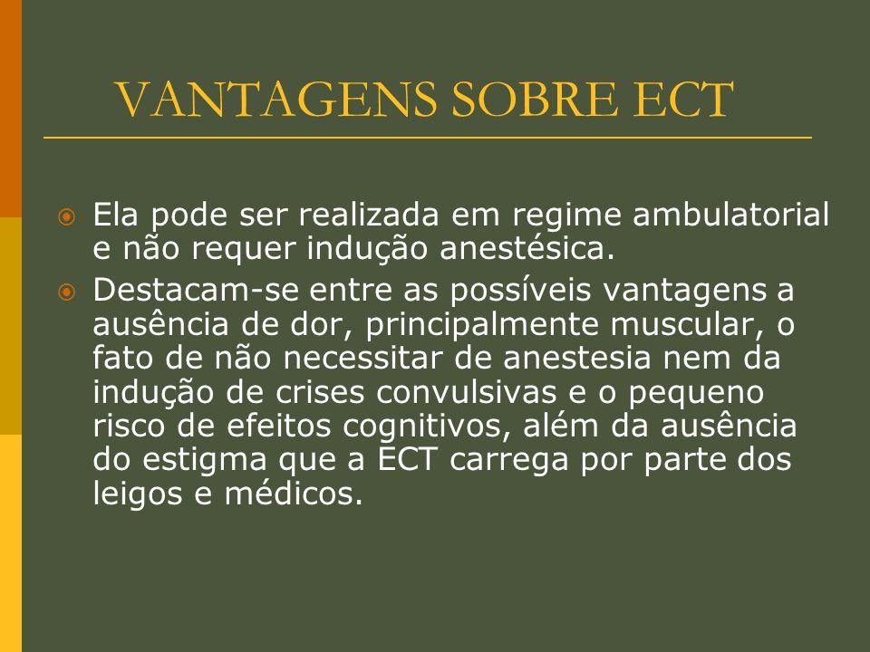 VANTAGENS SOBRE ECT  Ela pode ser realizada em regime ambulatorial e não requer indução anestésica.  Destacam-se entre as possíveis vantagens a ausê