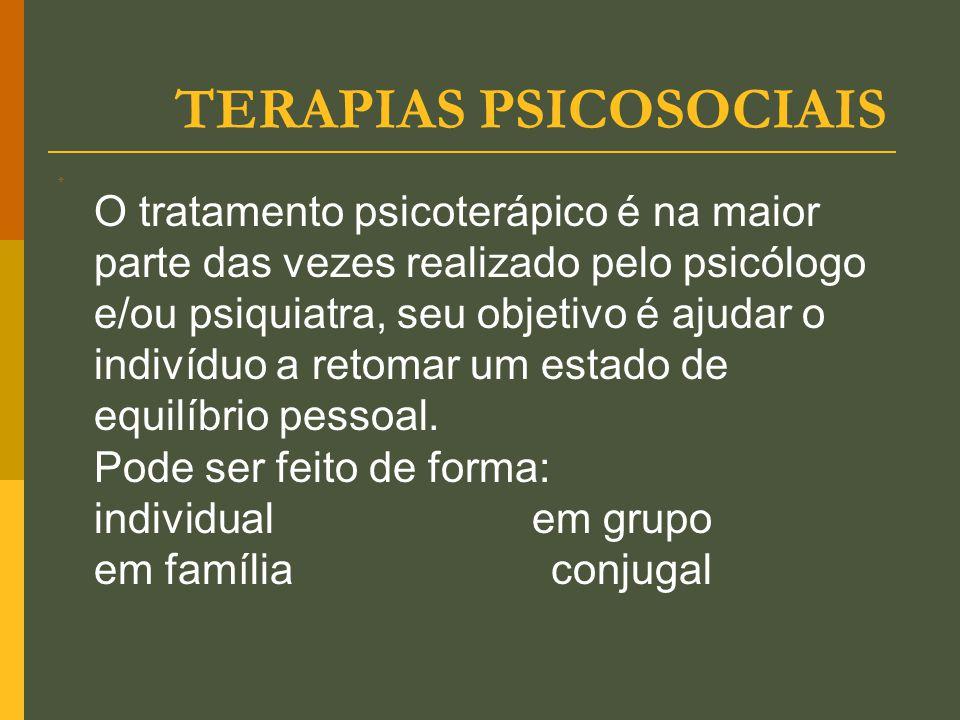 TERAPIAS PSICOSOCIAIS  O tratamento psicoterápico é na maior parte das vezes realizado pelo psicólogo e/ou psiquiatra, seu objetivo é ajudar o indiví