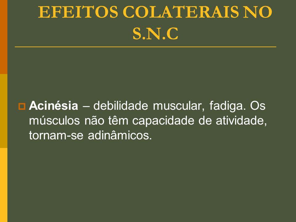 EFEITOS COLATERAIS NO S.N.C  Acinésia – debilidade muscular, fadiga. Os músculos não têm capacidade de atividade, tornam-se adinâmicos.
