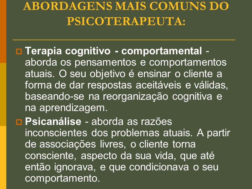 ABORDAGENS MAIS COMUNS DO PSICOTERAPEUTA:  Terapia cognitivo - comportamental - aborda os pensamentos e comportamentos atuais. O seu objetivo é ensin