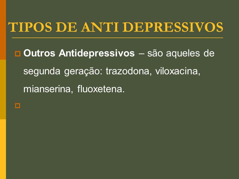 TIPOS DE ANTI DEPRESSIVOS  Outros Antidepressivos – são aqueles de segunda geração: trazodona, viloxacina, mianserina, fluoxetena. 