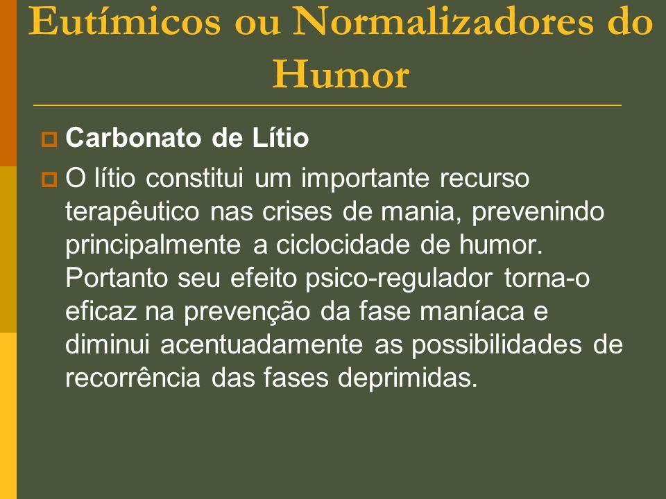 Eutímicos ou Normalizadores do Humor  Carbonato de Lítio  O lítio constitui um importante recurso terapêutico nas crises de mania, prevenindo princi