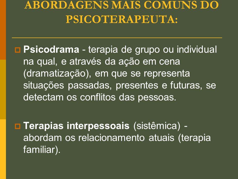 ABORDAGENS MAIS COMUNS DO PSICOTERAPEUTA:  Psicodrama - terapia de grupo ou individual na qual, e através da ação em cena (dramatização), em que se r