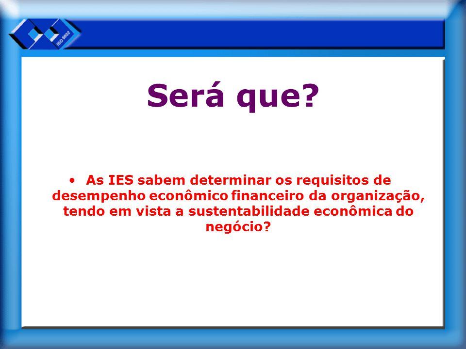 Será que? As IES sabem determinar os requisitos de desempenho econômico financeiro da organização, tendo em vista a sustentabilidade econômica do negó