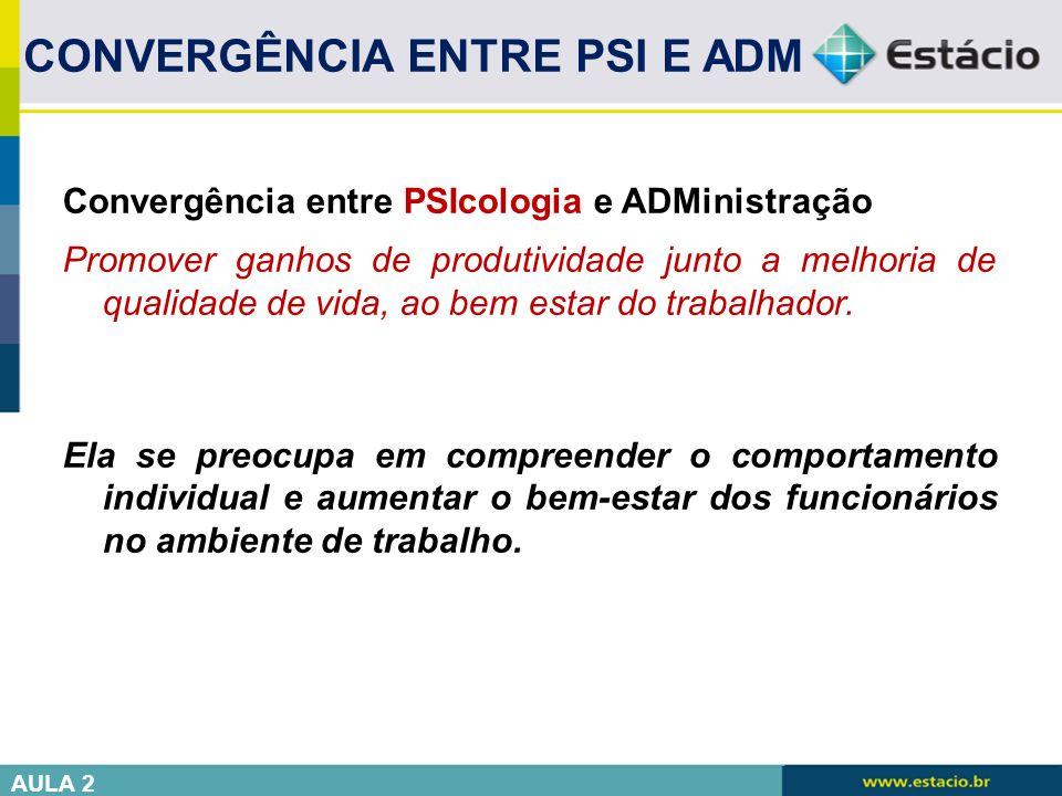 Convergência entre PSIcologia e ADMinistração Promover ganhos de produtividade junto a melhoria de qualidade de vida, ao bem estar do trabalhador. Ela