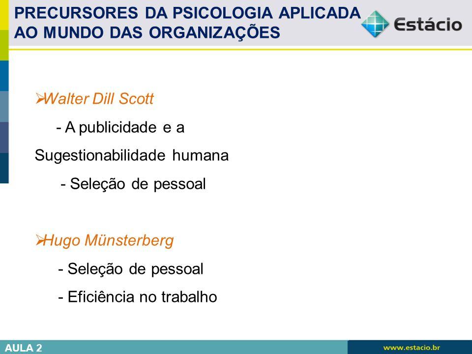 PRECURSORES DA PSICOLOGIA APLICADA AO MUNDO DAS ORGANIZAÇÕES  Walter Dill Scott - A publicidade e a Sugestionabilidade humana - Seleção de pessoal 