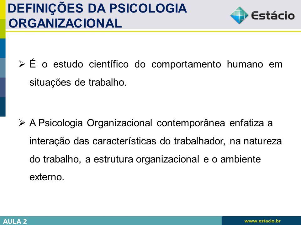  É o estudo científico do comportamento humano em situações de trabalho.  A Psicologia Organizacional contemporânea enfatiza a interação das caracte