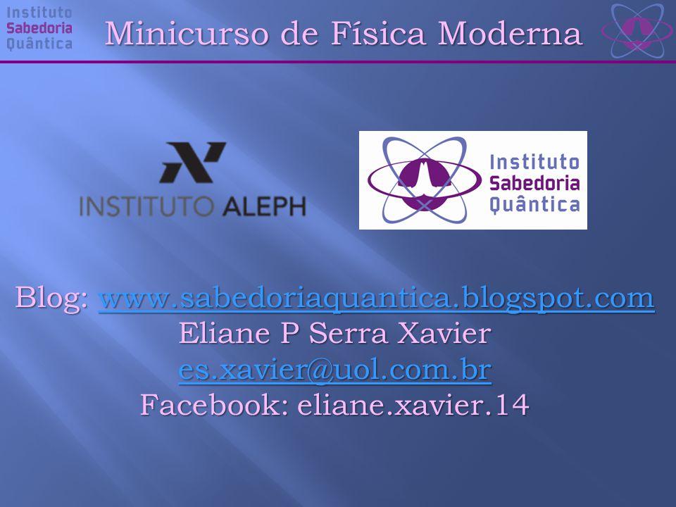 Minicurso de Física Moderna Blog: www.sabedoriaquantica.blogspot.com www.sabedoriaquantica.blogspot.com Eliane P Serra Xavier es.xavier@uol.com.br Facebook: eliane.xavier.14