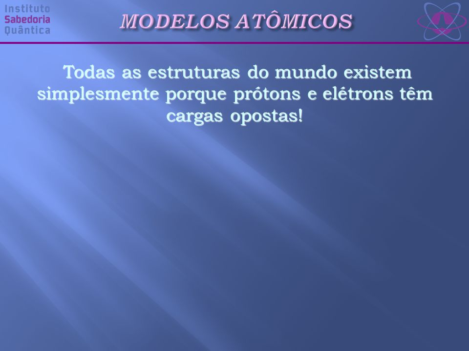 Todas as estruturas do mundo existem simplesmente porque prótons e elétrons têm cargas opostas!