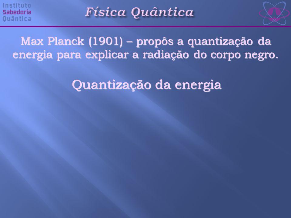 Quantização da energia Física Quântica Max Planck (1901) – propôs a quantização da energia para explicar a radiação do corpo negro.