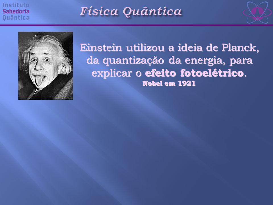 Einstein utilizou a ideia de Planck, da quantização da energia, para explicar o efeito fotoelétrico.
