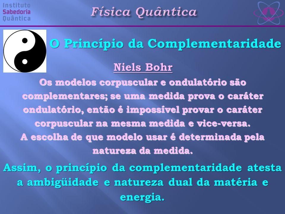 Física Quântica O Princípio da Complementaridade Assim, o princípio da complementaridade atesta a ambigüidade e natureza dual da matéria e energia.