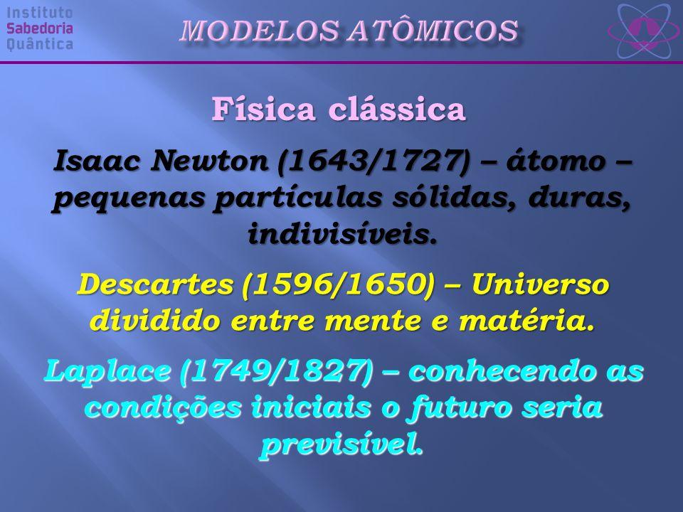 Física clássica Isaac Newton (1643/1727) – átomo – pequenas partículas sólidas, duras, indivisíveis.