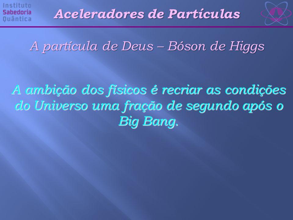 Aceleradores de Partículas A partícula de Deus – Bóson de Higgs A ambição dos físicos é recriar as condições do Universo uma fração de segundo após o Big Bang.