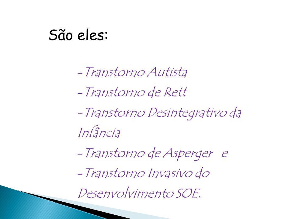 São eles: -Transtorno Autista -Transtorno de Rett -Transtorno Desintegrativo da Infância -Transtorno de Asperger e -Transtorno Invasivo do Desenvolvimento SOE.