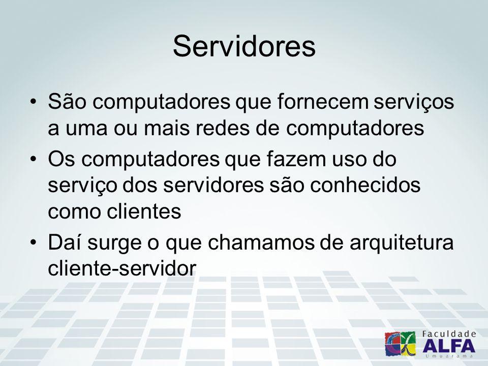 Servidores São computadores que fornecem serviços a uma ou mais redes de computadores Os computadores que fazem uso do serviço dos servidores são conhecidos como clientes Daí surge o que chamamos de arquitetura cliente-servidor