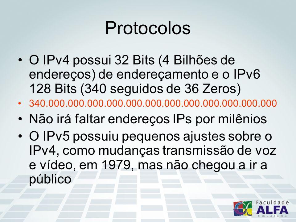 Protocolos O IPv4 possui 32 Bits (4 Bilhões de endereços) de endereçamento e o IPv6 128 Bits (340 seguidos de 36 Zeros) 340.000.000.000.000.000.000.000.000.000.000.000.000 Não irá faltar endereços IPs por milênios O IPv5 possuiu pequenos ajustes sobre o IPv4, como mudanças transmissão de voz e vídeo, em 1979, mas não chegou a ir a público