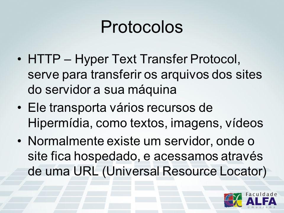 Protocolos HTTP – Hyper Text Transfer Protocol, serve para transferir os arquivos dos sites do servidor a sua máquina Ele transporta vários recursos de Hipermídia, como textos, imagens, vídeos Normalmente existe um servidor, onde o site fica hospedado, e acessamos através de uma URL (Universal Resource Locator)