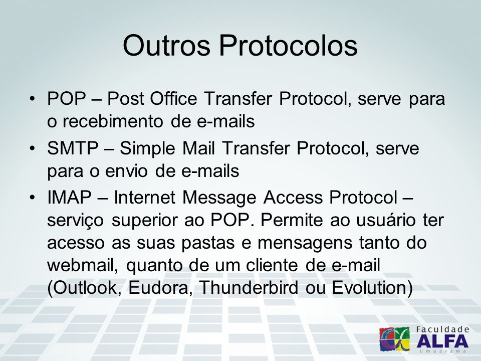 Outros Protocolos POP – Post Office Transfer Protocol, serve para o recebimento de e-mails SMTP – Simple Mail Transfer Protocol, serve para o envio de
