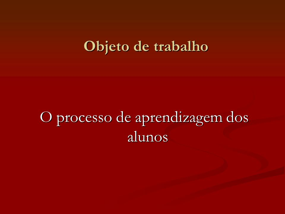 Objeto de trabalho O processo de aprendizagem dos alunos O processo de aprendizagem dos alunos