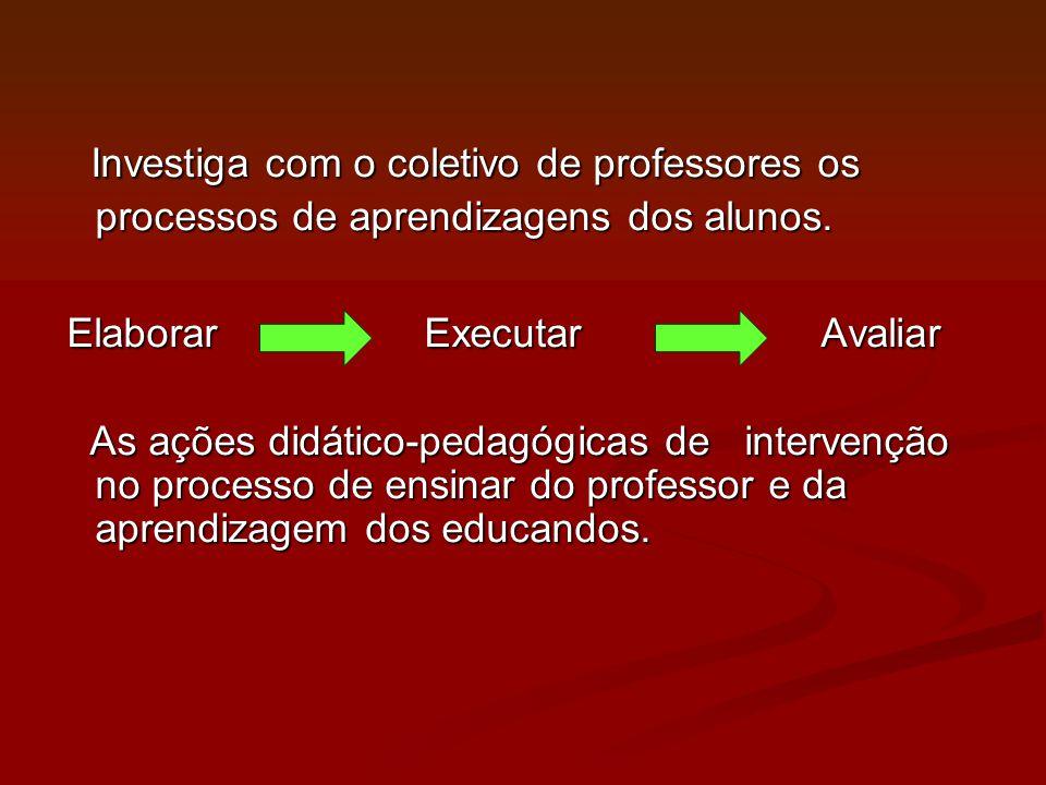Investiga com o coletivo de professores os processos de aprendizagens dos alunos. Investiga com o coletivo de professores os processos de aprendizagen