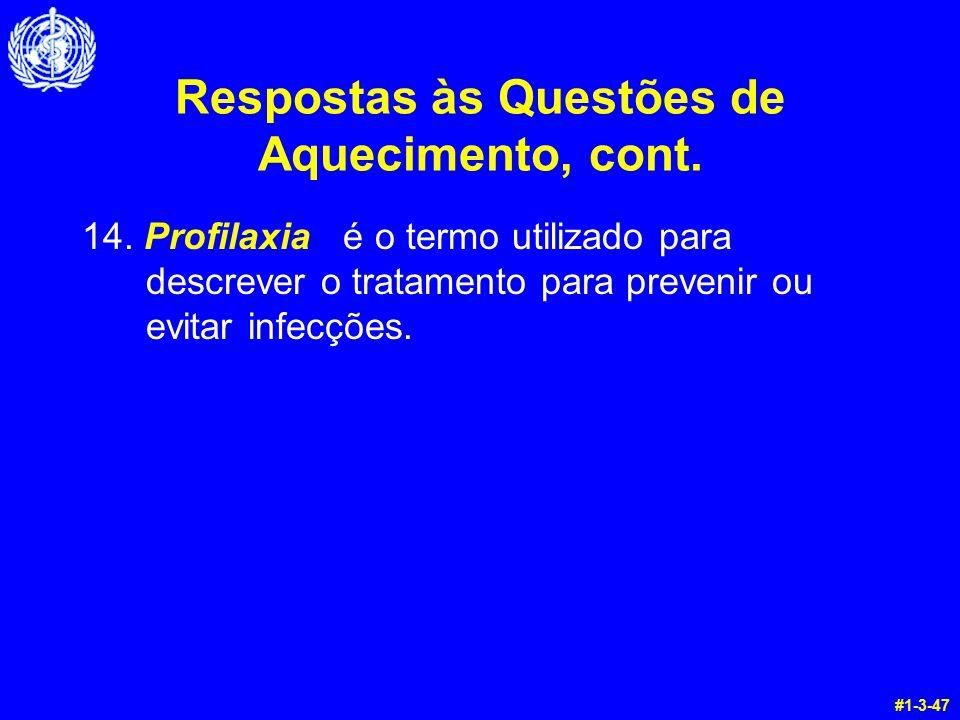 Respostas às Questões de Aquecimento, cont. 14. Profilaxia é o termo utilizado para descrever o tratamento para prevenir ou evitar infecções. #1-3-47