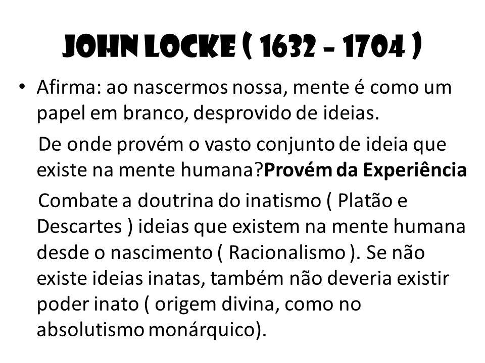 John Locke ( 1632 – 1704 ) Afirma: ao nascermos nossa, mente é como um papel em branco, desprovido de ideias. De onde provém o vasto conjunto de ideia