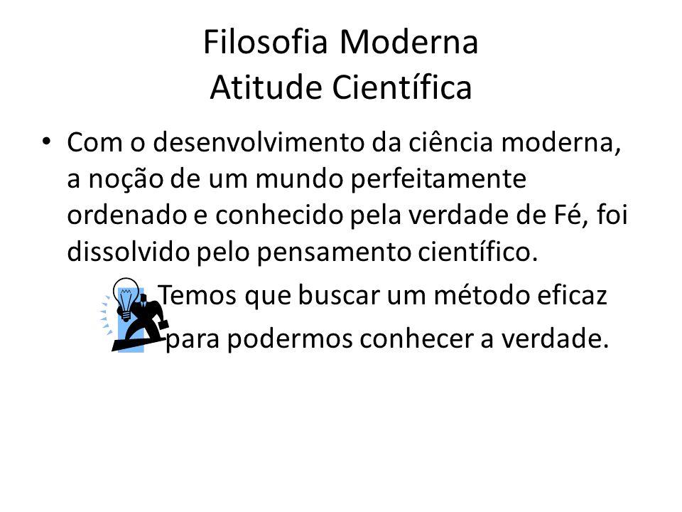 Filosofia Moderna Atitude Científica Com o desenvolvimento da ciência moderna, a noção de um mundo perfeitamente ordenado e conhecido pela verdade de