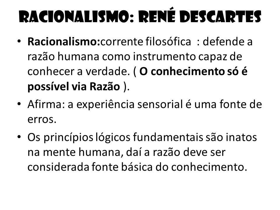Racionalismo: René Descartes Racionalismo:corrente filosófica : defende a razão humana como instrumento capaz de conhecer a verdade. ( O conhecimento