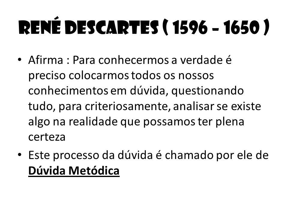 René Descartes ( 1596 – 1650 ) Afirma : Para conhecermos a verdade é preciso colocarmos todos os nossos conhecimentos em dúvida, questionando tudo, pa