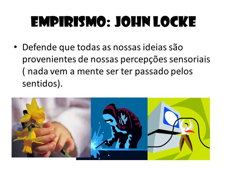 Empirismo: John Locke Defende que todas as nossas ideias são provenientes de nossas percepções sensoriais ( nada vem a mente ser ter passado pelos sen