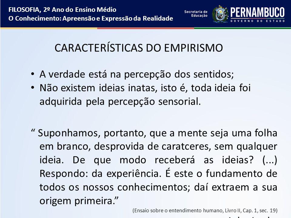 CARACTERÍSTICAS DO EMPIRISMO A verdade está na percepção dos sentidos; Não existem ideias inatas, isto é, toda ideia foi adquirida pela percepção sens