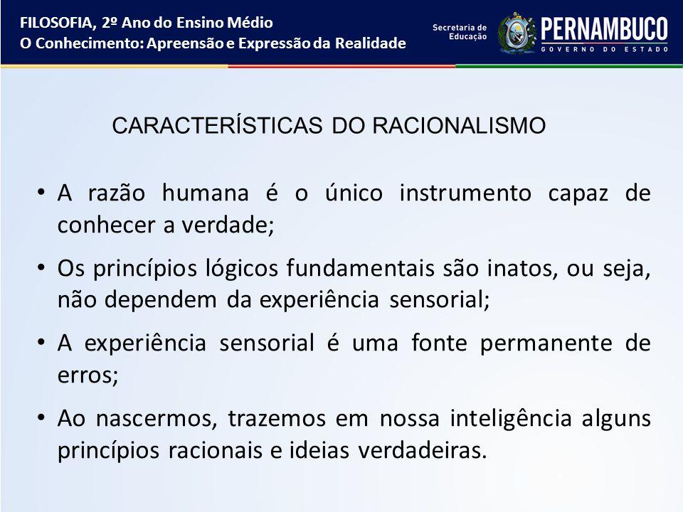 CARACTERÍSTICAS DO RACIONALISMO A razão humana é o único instrumento capaz de conhecer a verdade; Os princípios lógicos fundamentais são inatos, ou se