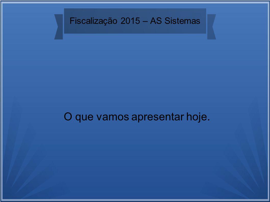 Fiscalização 2015 – AS Sistemas O que vamos apresentar hoje.