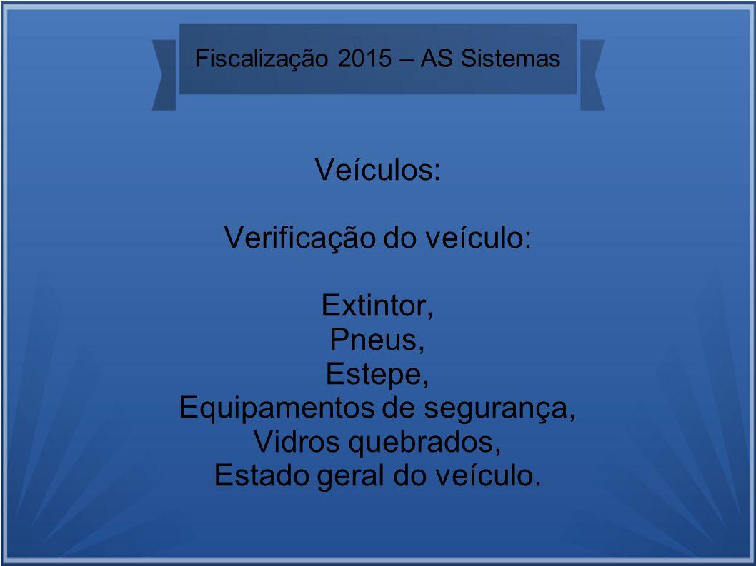 Fiscalização 2015 – AS Sistemas Veículos: Verificação do veículo: Extintor, Pneus, Estepe, Equipamentos de segurança, Vidros quebrados, Estado geral do veículo.