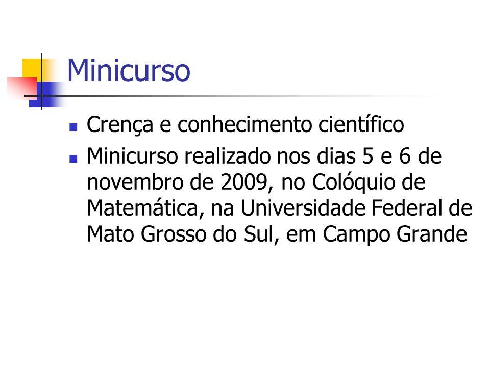 Minicurso Crença e conhecimento científico Minicurso realizado nos dias 5 e 6 de novembro de 2009, no Colóquio de Matemática, na Universidade Federal de Mato Grosso do Sul, em Campo Grande