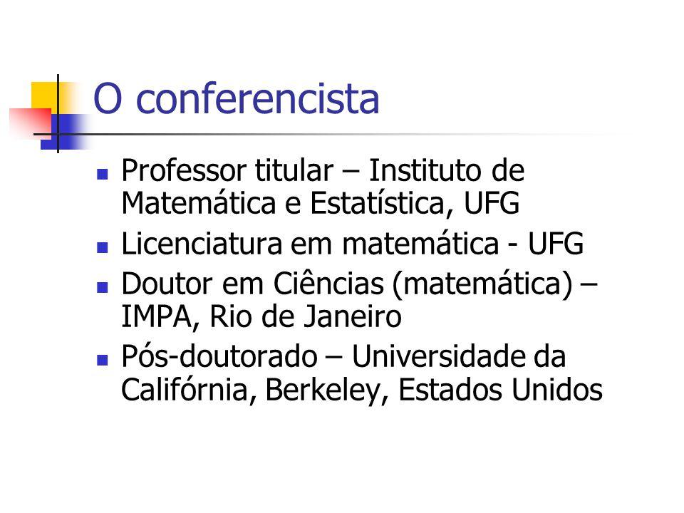 O conferencista Professor titular – Instituto de Matemática e Estatística, UFG Licenciatura em matemática - UFG Doutor em Ciências (matemática) – IMPA, Rio de Janeiro Pós-doutorado – Universidade da Califórnia, Berkeley, Estados Unidos