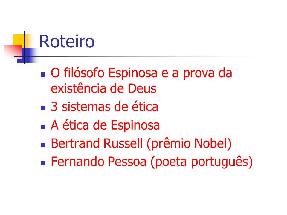 Roteiro O filósofo Espinosa e a prova da existência de Deus 3 sistemas de ética A ética de Espinosa Bertrand Russell (prêmio Nobel) Fernando Pessoa (poeta português)