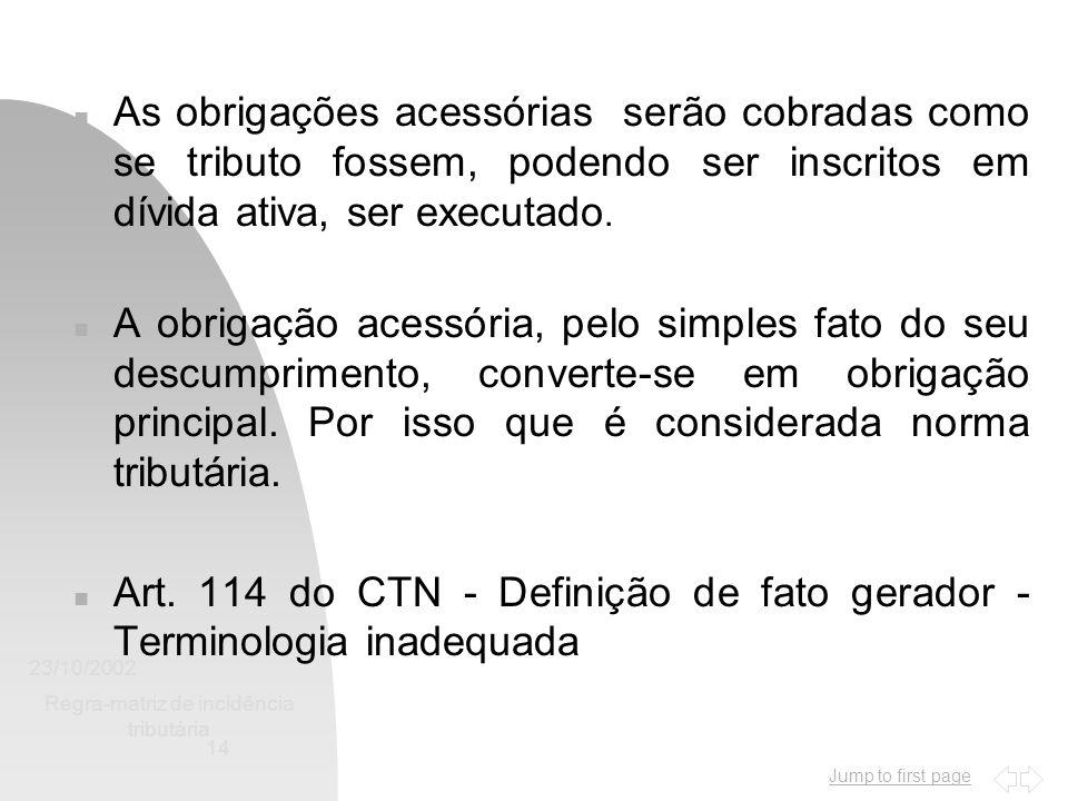 Jump to first page 23/10/2002 Regra-matriz de incidência tributária 14 n As obrigações acessórias serão cobradas como se tributo fossem, podendo ser i