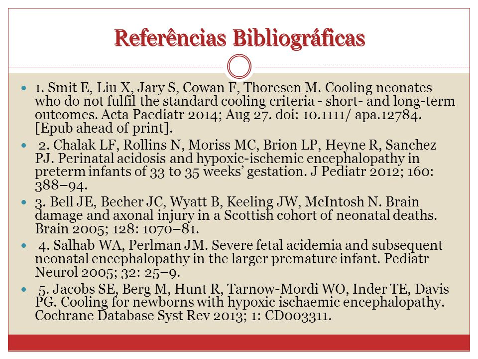 Referências Bibliográficas 1. Smit E, Liu X, Jary S, Cowan F, Thoresen M. Cooling neonates who do not fulfil the standard cooling criteria - short- an