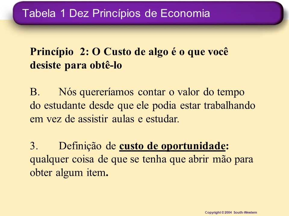 Tabela 1 Dez Princípios de Economia Copyright © 2004 South-Western Princípio 2: O Custo de algo é o que você desiste para obtê-lo B.Nós quereríamos co