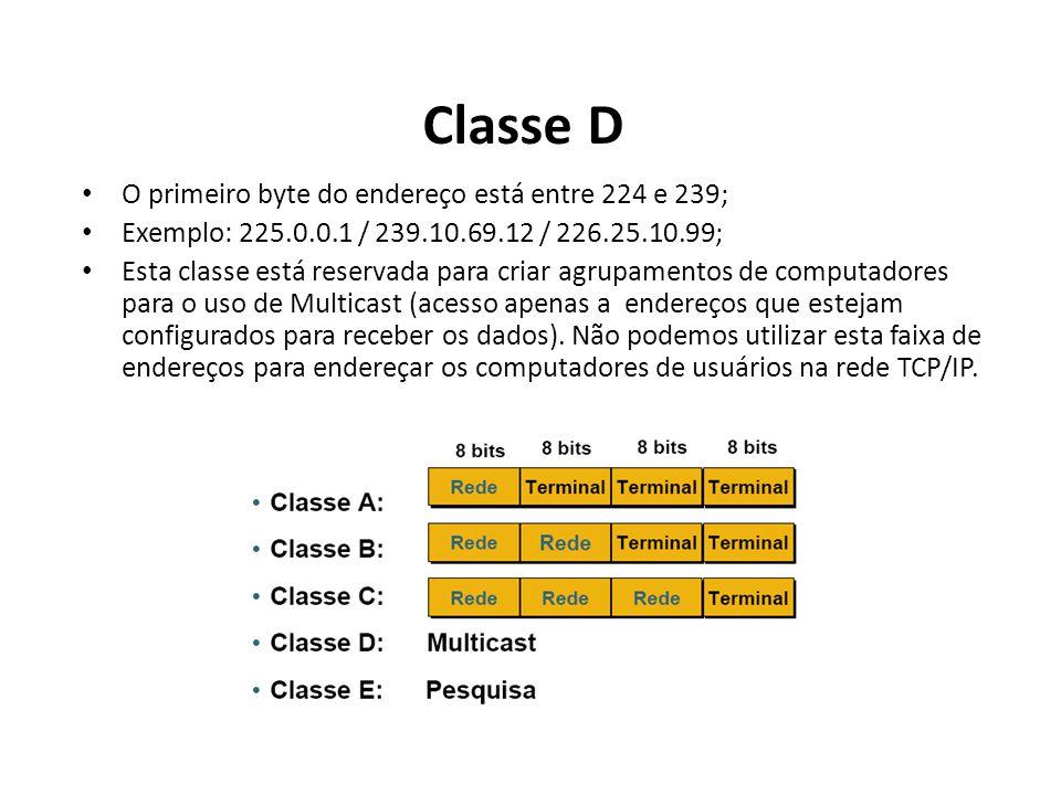 Classe D O primeiro byte do endereço está entre 224 e 239; Exemplo: 225.0.0.1 / 239.10.69.12 / 226.25.10.99; Esta classe está reservada para criar agr