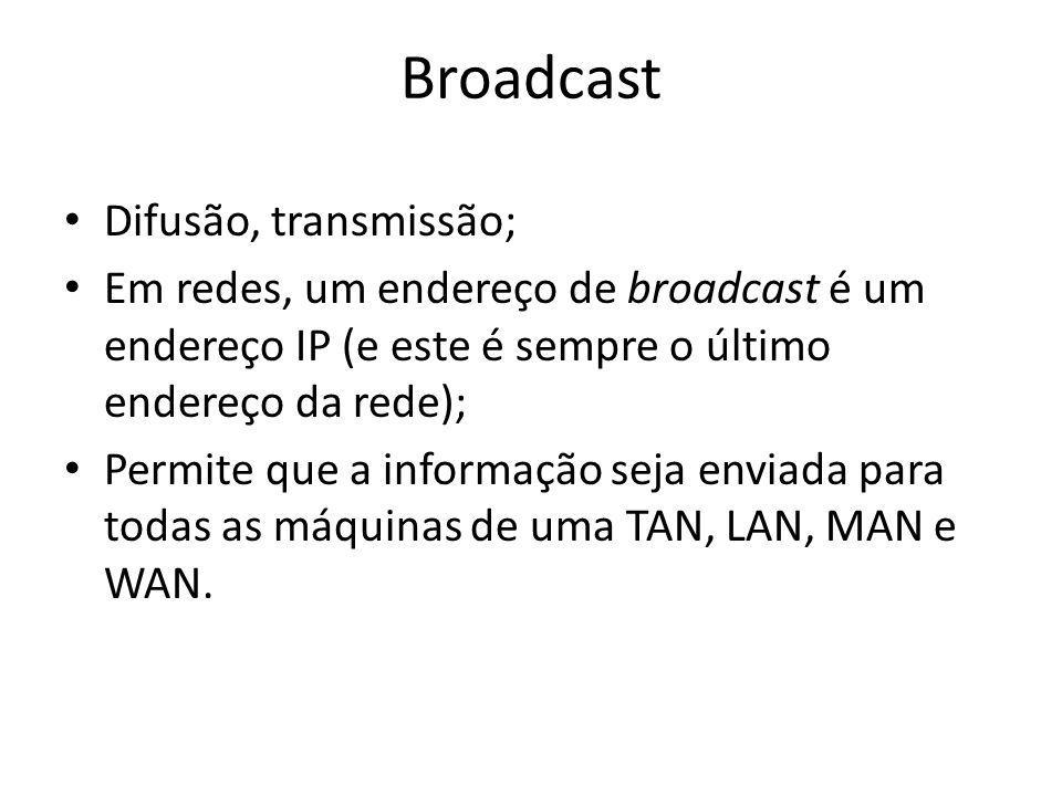 Broadcast Difusão, transmissão; Em redes, um endereço de broadcast é um endereço IP (e este é sempre o último endereço da rede); Permite que a informa